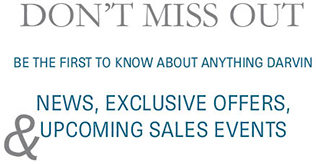 Don't miss out.  Be the first to know about anything Darvin.  News, exclusive offers, and upcoming sales events.